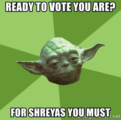Advice Yoda Gives - Ready to vote you are?   For Shreyas You must
