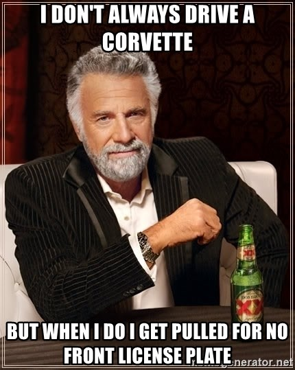 The Most Interesting Man In The World - i don't always drive a corvette but when i do i get pulled for no front license plate