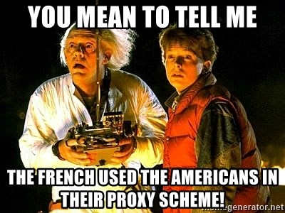 Back to the future - You mean to tEll me The French used the Americans in their proxy Scheme!