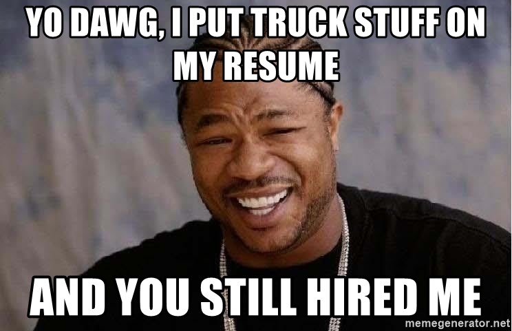 Yo Dawg - YO DAWG, I PUT TRUCK STUFF ON MY RESUME AND YOU STILL HIRED ME