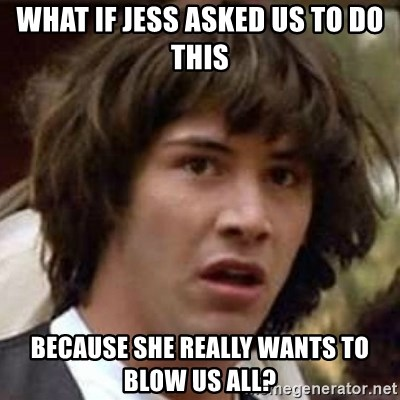 Conspiracy Keanu - What if Jess asked us to do this because she really wants to blow us all?