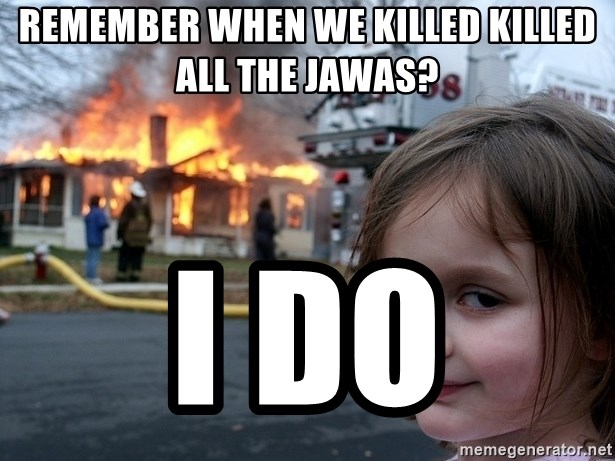 Disaster Girl - Remember when we killed killed all the jawas? i do