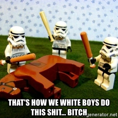 Beating a Dead Horse stormtrooper -  THAT'S HOW WE WHITE BOYS DO THIS SHIT... BITCH
