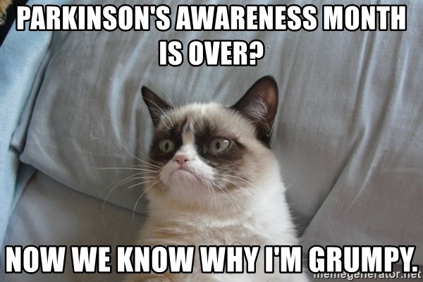 Grumpy cat 5 - Parkinson's awareness month is over? now we know why i'm grumpy.