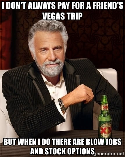 The Most Interesting Man In The World - I don't always pay for a friend's vegas trip but when i do there are blow jobs and stock options
