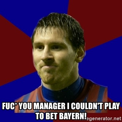 Lionel Messi -  FUC* YOU MANAGER I COULDN'T PLAY TO BET BAYERN!