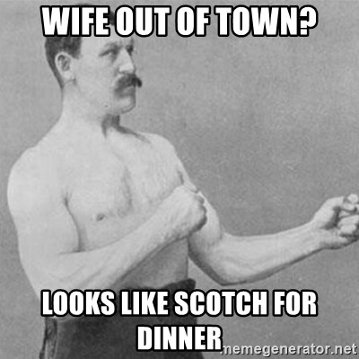 overly manly man - Wife out of town? Looks like Scotch for dinner