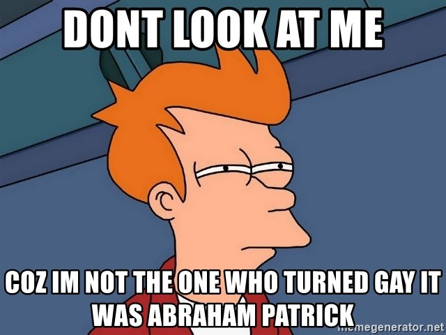 Futurama Fry - dont look at me coz im not the one who turned gay it was abraham patrick