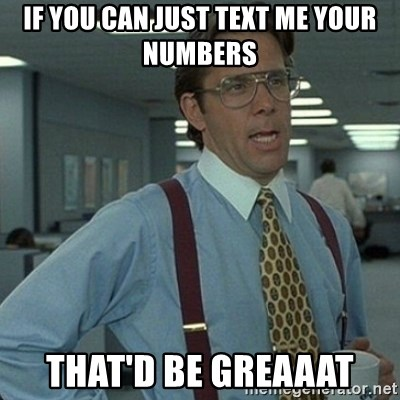 Yeah that'd be great... - If you can just text me your numbers That'd be greaaat
