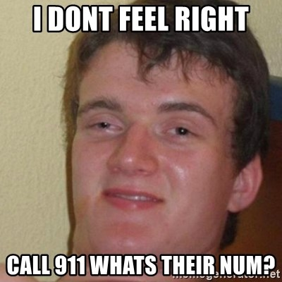 really high guy - I DONT FEEL RIGHT CALL 911 WHATS THEIR NUM?