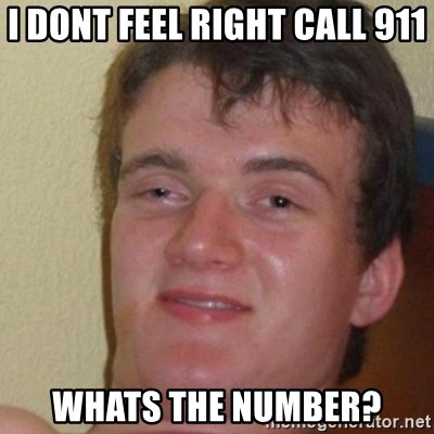 really high guy - I DONT FEEL RIGHT CALL 911 WHATS THE NUMBER?