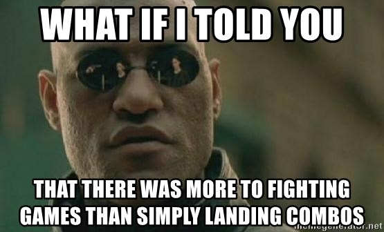 Scumbag Morpheus - WHAT IF I TOLD YOU THAT THERE WAS MORE TO FIGHTING GAMES THAN SIMPLY LANDING COMBOS