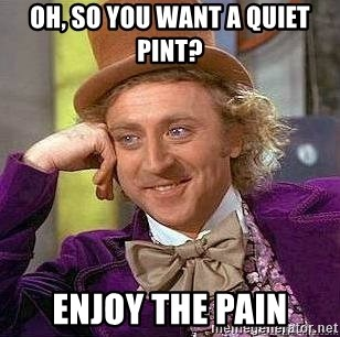 Willy Wonka - oh, so you want a quiet pint? enjoy the pain