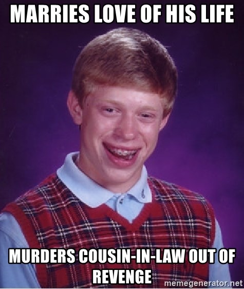 Bad Luck Brian - Marries love of his life murders cousin-in-law out of revenge