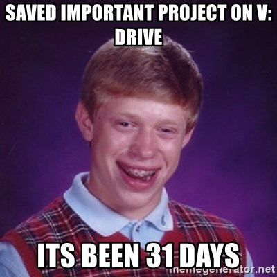 Bad Luck Brian - saved important project on V: drive its been 31 days