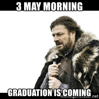 Winter is Coming - 3 May MORNING graduation is coming