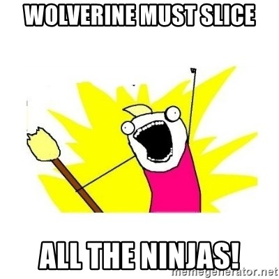 clean all the things blank template - Wolverine Must Slice ALl the ninjas!