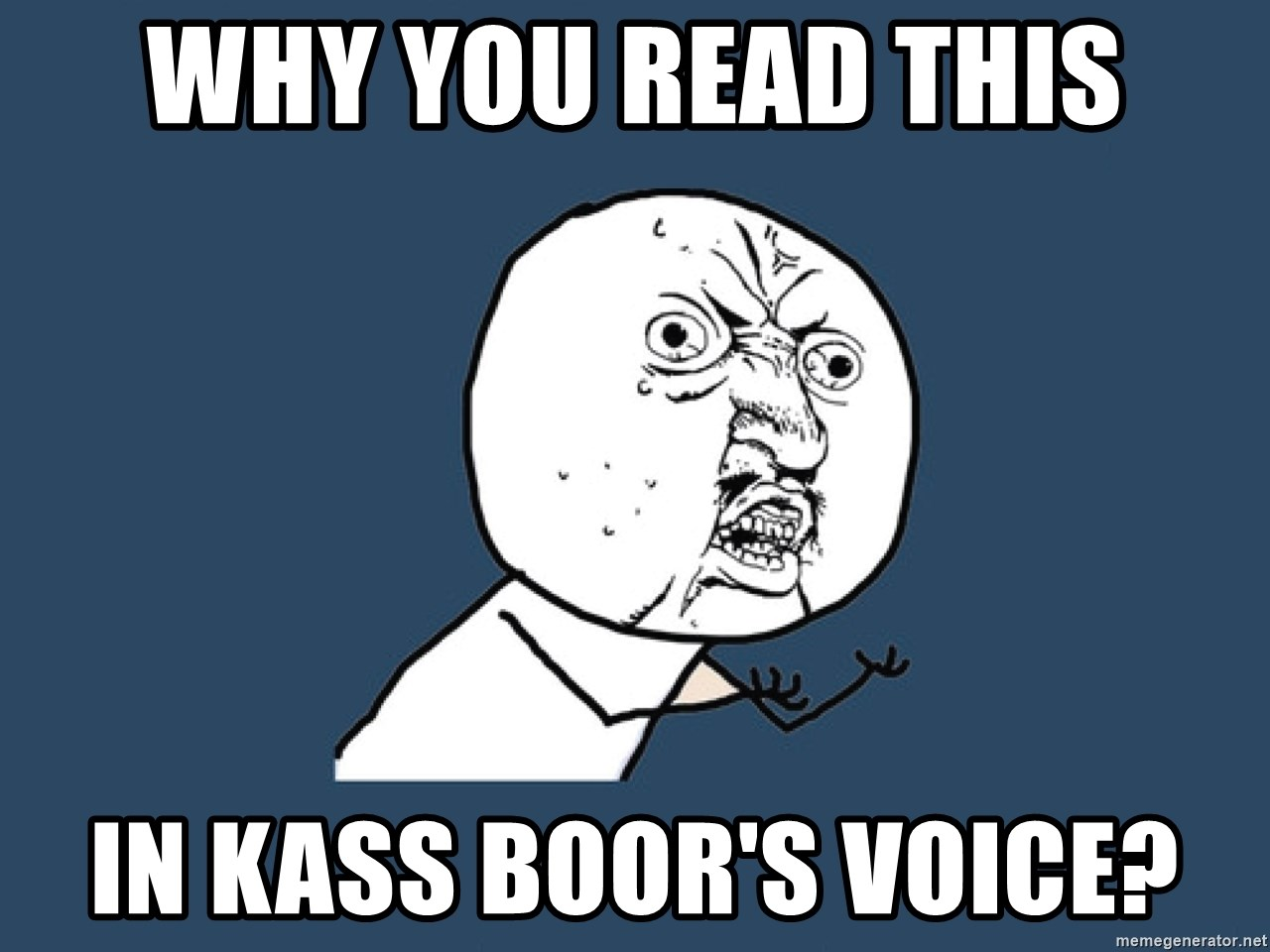 Y U No - Why you read this in Kass Boor's Voice?