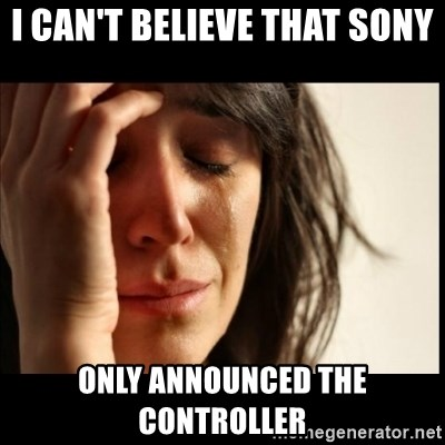 First World Problems - i can't believe that sony only announced the controller