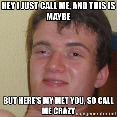 really high guy - HEY I JUST CALL ME, AND THIS IS MAYBE BUT HERE'S MY MET YOU, SO CALL ME CRAZY