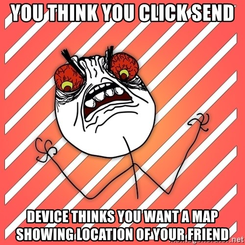 iHate - you think you click send device thinks you want a map showing location of your friend