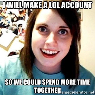 Overly Obsessed Girlfriend - i will make a lol account so we could spend more time together