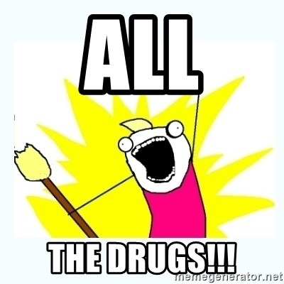 All the things - ALL THE DRUGS!!!