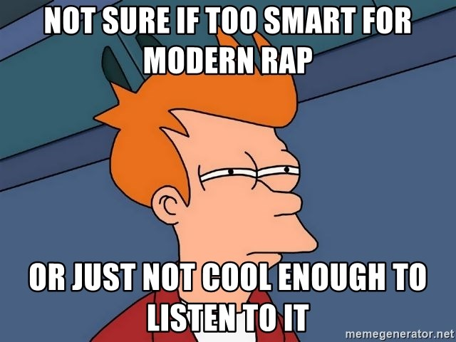 Futurama Fry - Not sure if too smart for modern rap  or just not cool enough to listen to it
