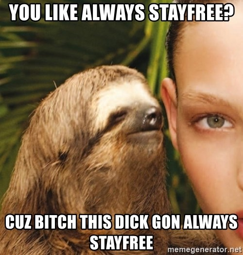 The Rape Sloth - you like always stayfree? cuz bitch this dick gon always stayfree
