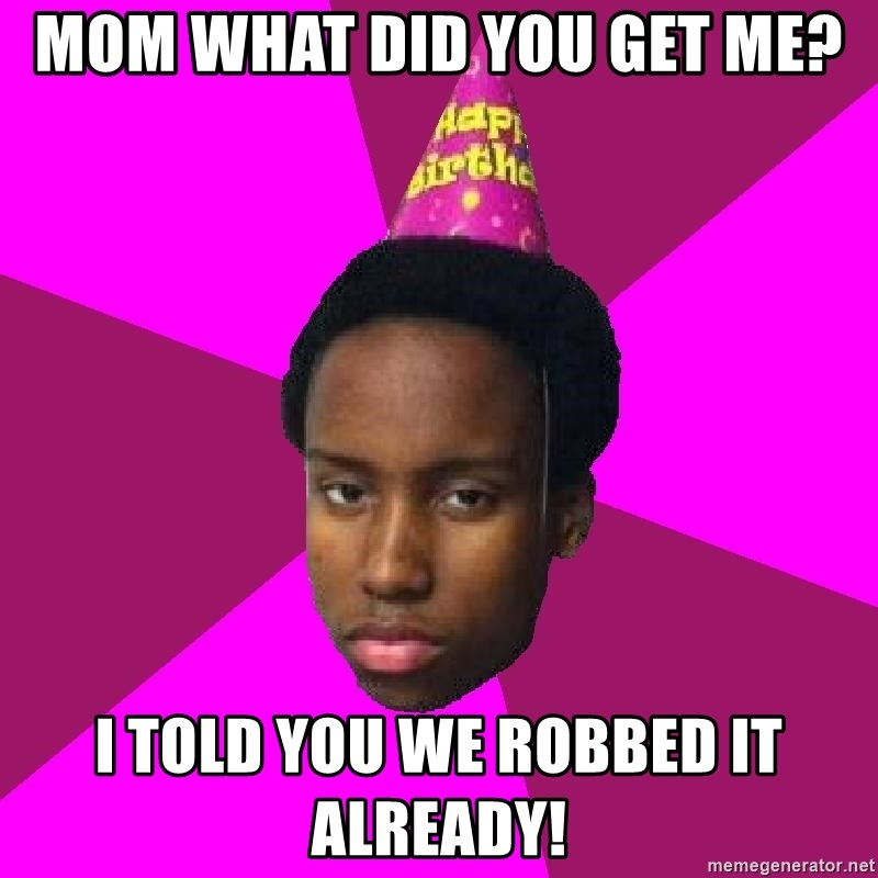 Happy Birthday Black Kid - MOM WHAT DID YOU GET ME? I TOLD YOU WE ROBBED IT ALREADY!