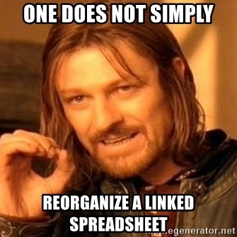 One Does Not Simply - One does not simply reorganize a linked spreadsheet