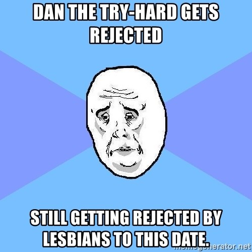Okay Guy - Dan the try-hard Gets rejected Still getting rejected by lesbians to this date.