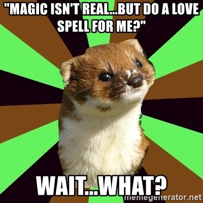 "Witchcraft Weasel - ""magic isn't real...but do a love spell for me?"" wait...what?"