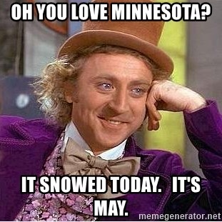 Willy Wonka - Oh you love minnesota?  It snowed today.   It's may.
