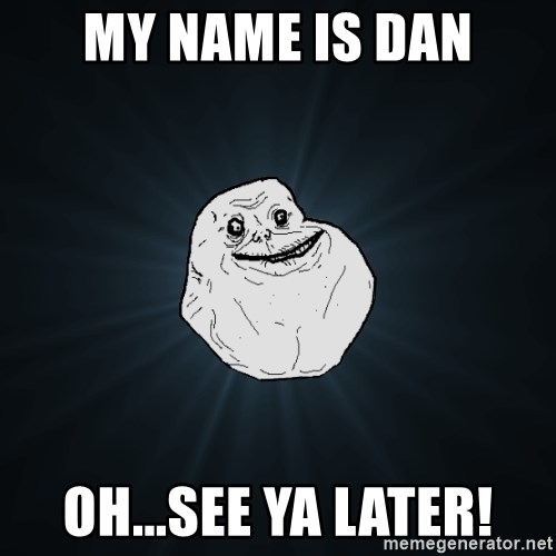 Forever Alone - my name is dan oh...see ya later!