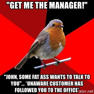"""Retail Robin - """"get me the manager!"""" """"John, some fat ass wants to talk to you""""... *unaware customer has followed you to the office*"""
