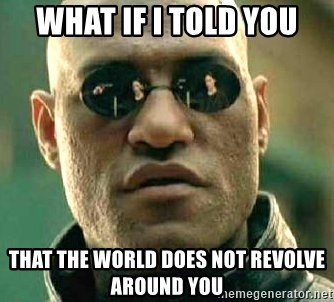 What if I told you / Matrix Morpheus - What if i told you that the world does not revolve around you