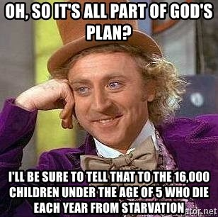 Willy Wonka - oh, so it's all part of god's plan? I'll be sure to tell that to the 16,000 children under the age of 5 who die each year from starvation