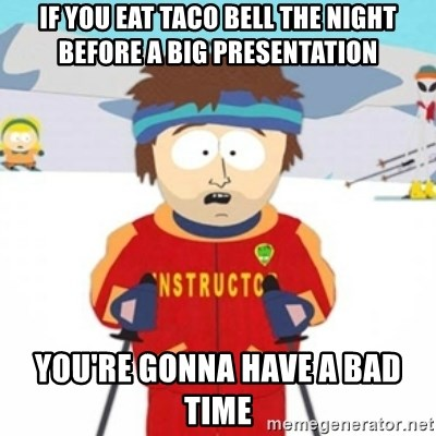 Bad time ski instructor 1 - if you eat taco bell the night before a big presentation you're gonna have a bad time