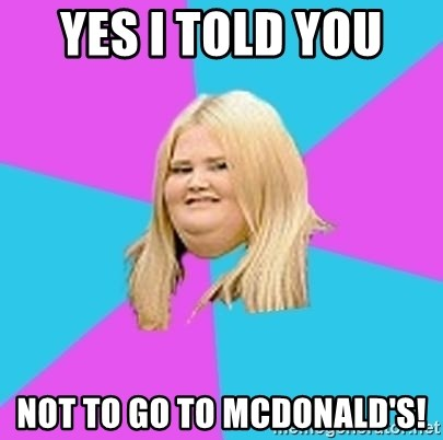 Fat Girl - YES I TOLD YOU  NOT TO GO TO MCDONALD'S!