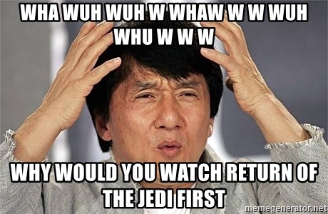 Jackie Chan - Wha Wuh wuh w WhaW W w wuh whu w w w Why would you watch return of the jedi first