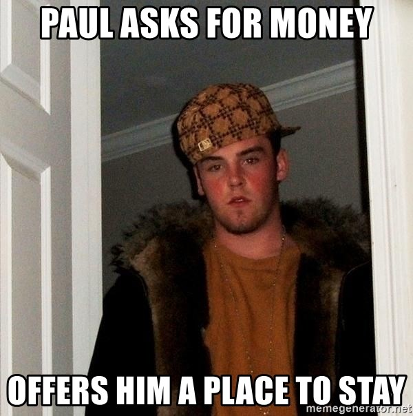 Scumbag Steve - paul asks for money offers him a place to stay