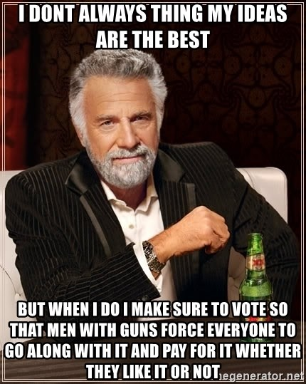The Most Interesting Man In The World - i dont always thing my ideas are the best BUT WHEN I DO I MAKE SURE TO VOTE SO THAT MEN WITH GUNS FORCE EVERYONE TO GO ALONG WITH it and pay for it whether they like it or not