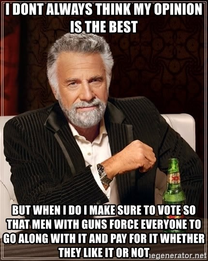 The Most Interesting Man In The World - I dont always think my opinion is the best BUT WHEN I DO I MAKE SURE TO VOTE SO THAT MEN WITH GUNS FORCE EVERYONE TO GO ALONG WITH IT AND PAY FOR IT WHETHER THEY LIKE IT OR NOT