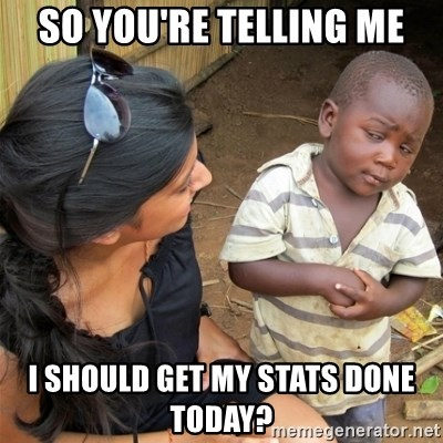 So You're Telling me - So You're Telling Me I should get my stats done today?