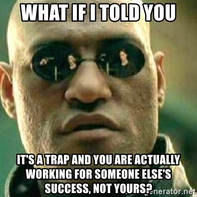 What If I Told You - what if i told you it's a trap and you are actually working for someone else's success, not yours?