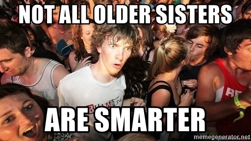 Sudden Realization Ralph - NOT ALL OLDER SISTERS ARE SMARTER