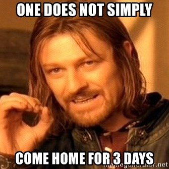 One Does Not Simply - One Does Not Simply Come home for 3 days