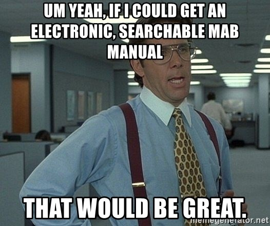 Office Space That Would Be Great - Um yeah, if I could get an electronic, searchable MAB Manual That would be great.