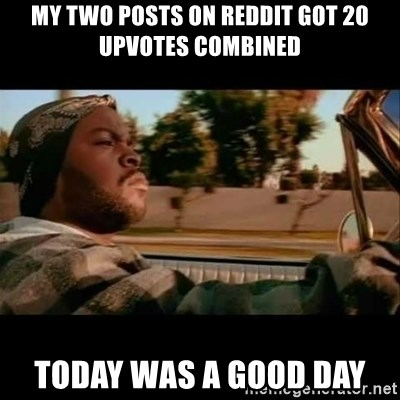 Ice Cube- Today was a Good day - My two posts on reddit got 20 upvotes combined today was a good day